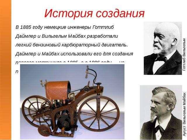 История создания В 1885 году немецкие инженеры Готтлиб Даймлер и Вильгельм Ма...