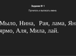Мыло, Нина, Рая, лама, Яна, ярмо, Аля, Мила, лай. Задание № 1 Прочитать и вып