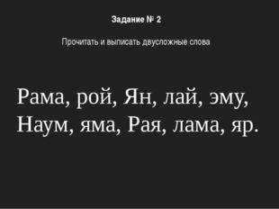 Рама, рой, Ян, лай, эму, Наум, яма, Рая, лама, яр. Задание № 2 Прочитать и вы