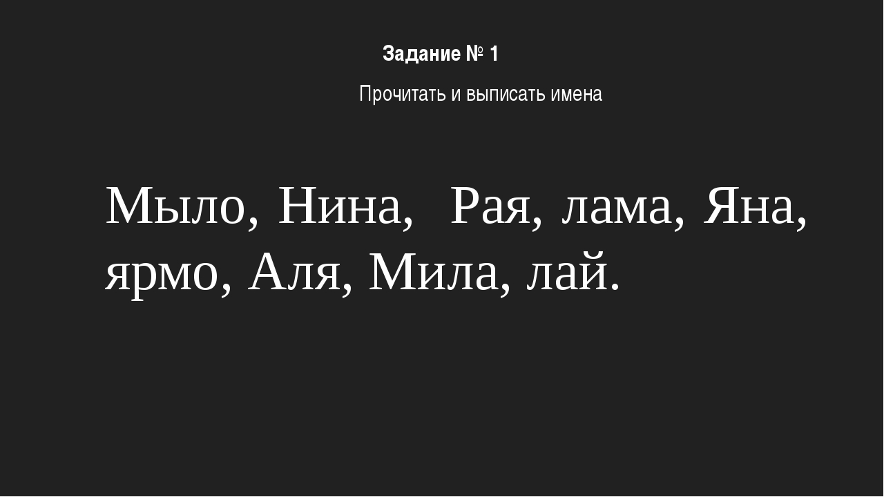 Мыло, Нина, Рая, лама, Яна, ярмо, Аля, Мила, лай. Задание № 1 Прочитать и вып...