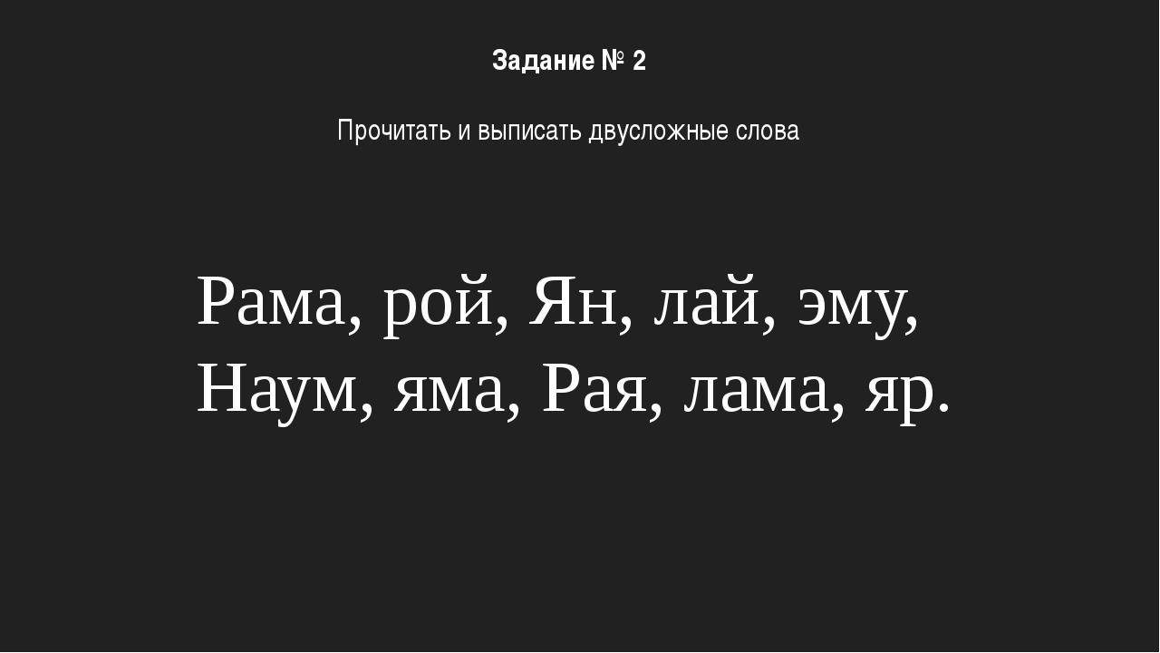 Рама, рой, Ян, лай, эму, Наум, яма, Рая, лама, яр. Задание № 2 Прочитать и вы...