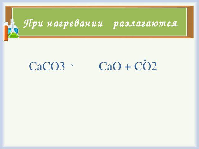 При нагревании разлагаются СаСО3 CaO + CO2