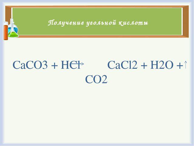 Получение угольной кислоты СаСО3 + НCl CaCl2 + H2O + CO2