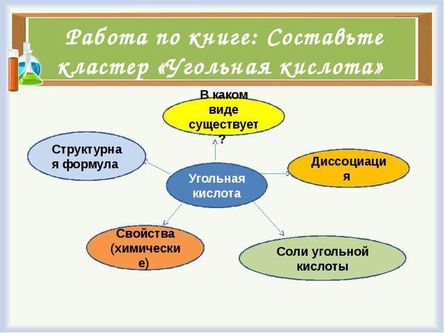 Работа по книге: Составьте кластер «Угольная кислота» Угольная кислота В како...