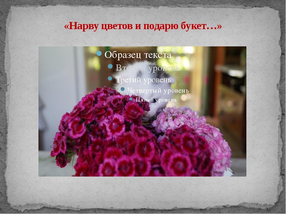 Нарву цветов и подарю букет песня