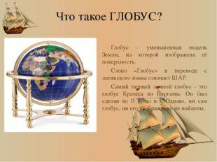 Что такое ГЛОБУС? Глобус – уменьшенная модель Земли, на которой изображена её