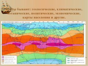 Карты бывают: геологические, климатические, ботанические, политические, эконо