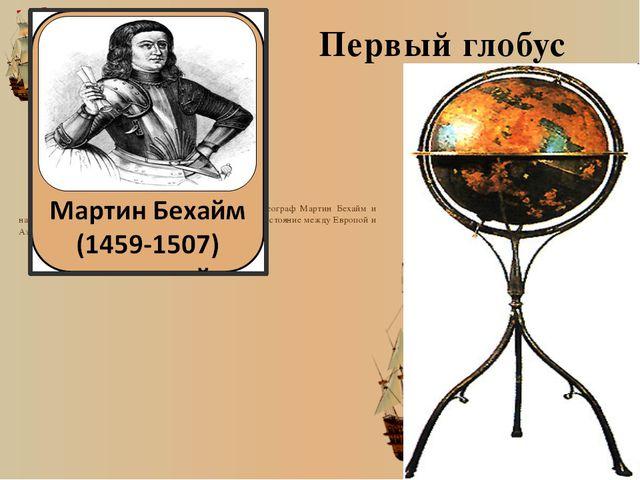 Первый глобус Первый реальный глобус создал в 1492 г. немецкий географ Марти...