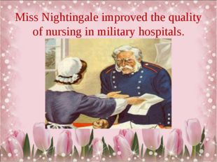 Miss Nightingale improved the quality of nursing in military hospitals.