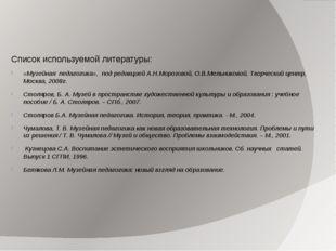 Список используемой литературы: «Музейная педагогика», под редакцией А.Н.Мо