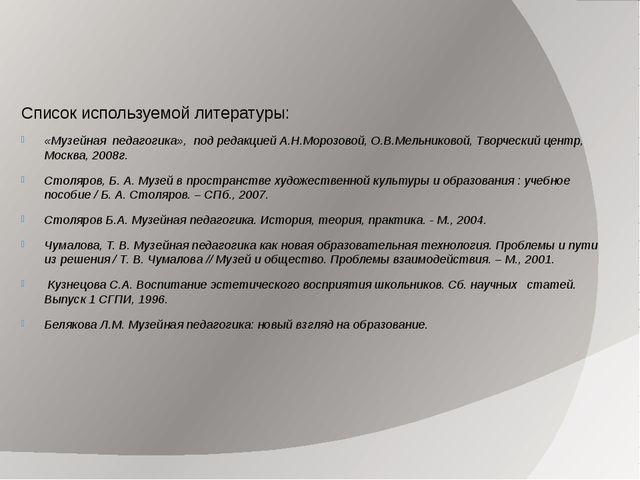 Список используемой литературы: «Музейная педагогика», под редакцией А.Н.Мо...
