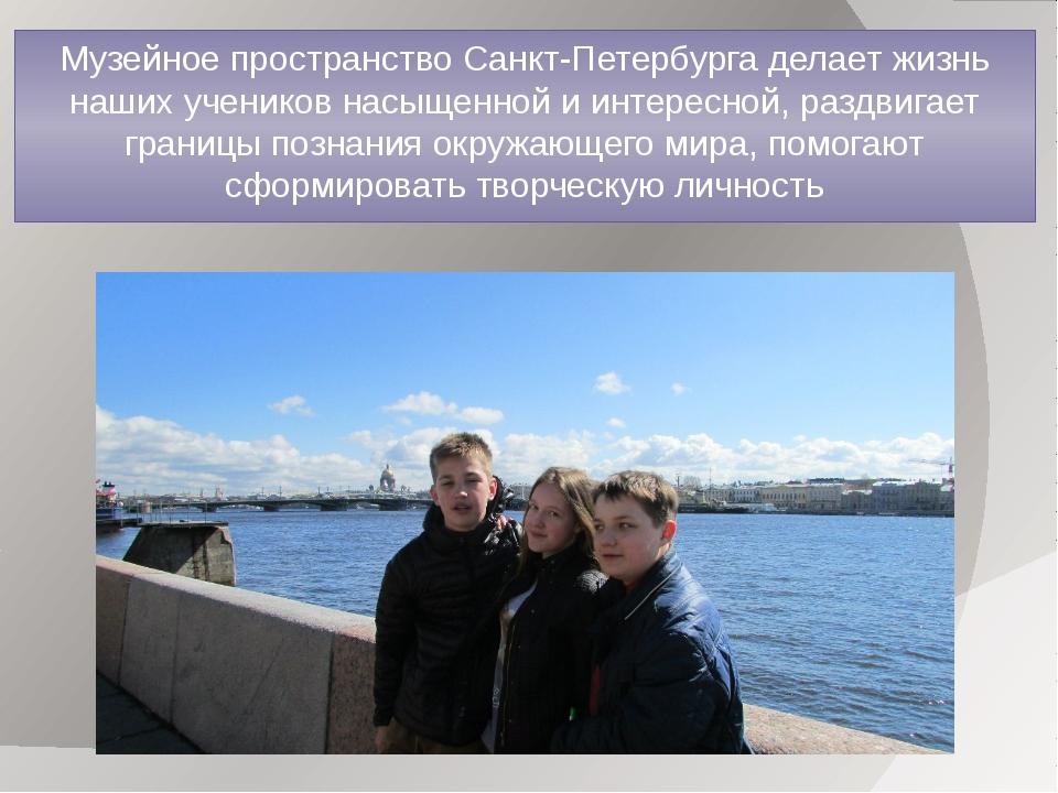 Музейное пространство Санкт-Петербурга делает жизнь наших учеников насыщенной...