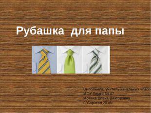 Рубашка для папы Выполнила: учитель начальных классов МОУ Лицей № 47 Мотина Е