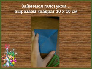 Займемся галстуком… вырезаем квадрат 10 х 10 см FokinaLida.75@mail.ru