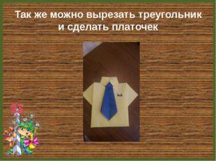 Так же можно вырезать треугольник и сделать платочек FokinaLida.75@mail.ru