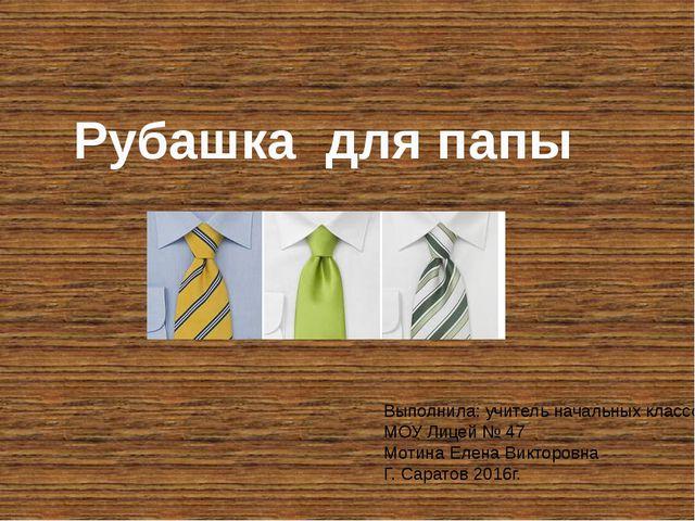 Рубашка для папы Выполнила: учитель начальных классов МОУ Лицей № 47 Мотина Е...