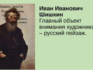 Иван Иванович Шишкин Главный объект внимания художника – русский пейзаж.