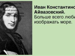 Иван Константинович Айвазовский. Больше всего любил изображать море.
