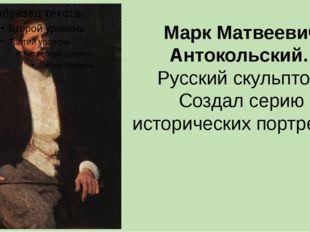 Марк Матвеевич Антокольский. Русский скульптор. Создал серию исторических пор