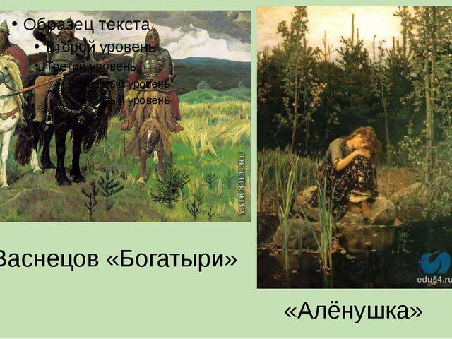 В.М. Васнецов «Богатыри» «Алёнушка»