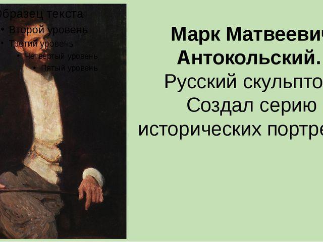 Марк Матвеевич Антокольский. Русский скульптор. Создал серию исторических пор...