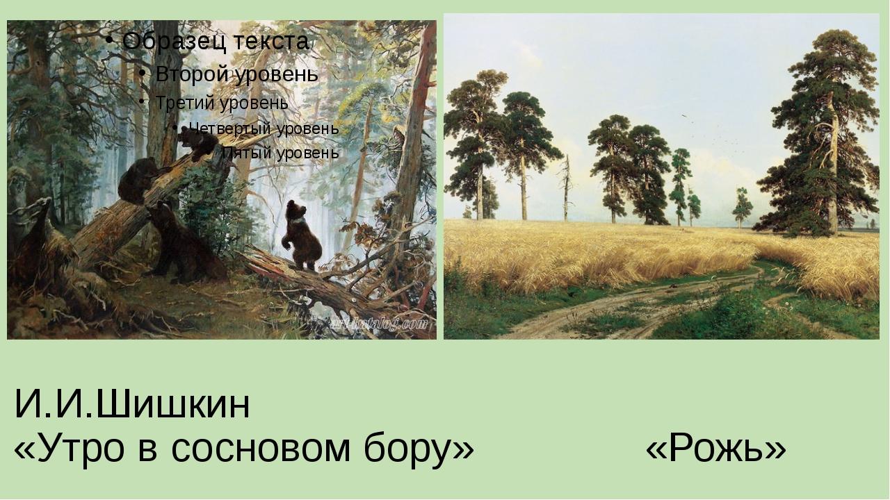 И.И.Шишкин «Утро в сосновом бору» «Рожь»