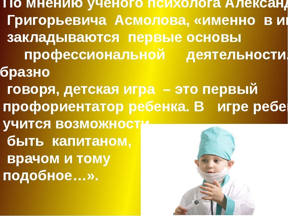 По мнению ученого психолога Александра Григорьевича Асмолова, «именно в игре...