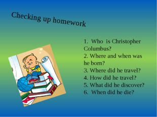 Checking up homework 1. Who is Christopher Columbus? 2. Where and when was he