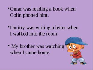 Omar was reading a book when Colin phoned him. Dmitry was writing a letter wh
