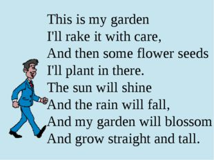 This is my garden I'll rake it with care, And then some flower seeds I'll pla