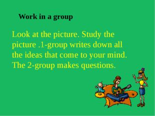 Work in a group Look at the picture. Study the picture .1-group writes down a