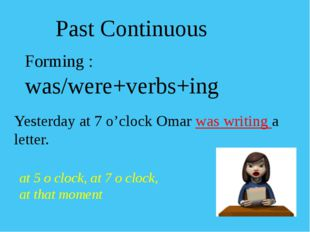 Forming : was/were+verbs+ing Yesterday at 7 o'clock Omar was writing a letter