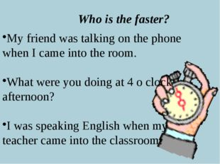 Who is the faster? My friend was talking on the phone when I came into the ro