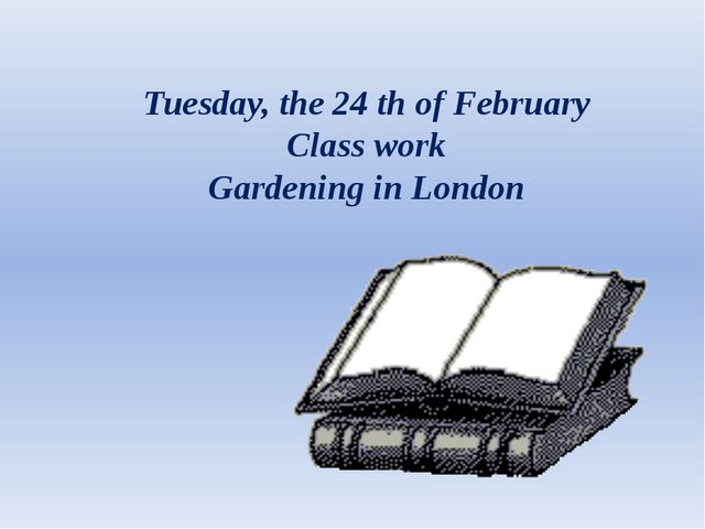 Tuesday, the 24 th of February Class work Gardening in London