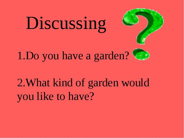 Do you have a garden? What kind of garden would you like to have? Discussing