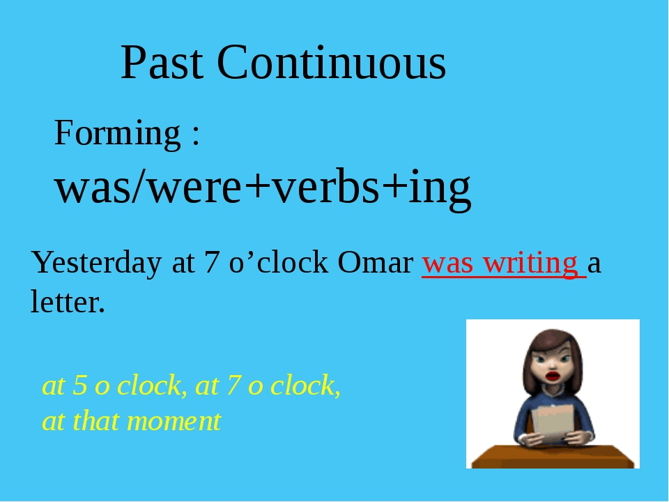 Forming : was/were+verbs+ing Yesterday at 7 o'clock Omar was writing a letter...