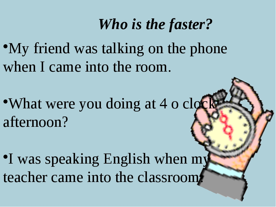 Who is the faster? My friend was talking on the phone when I came into the ro...