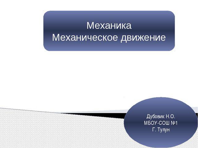 Механика Механическое движение Дубовик Н.О. МБОУ-СОШ №1 Г. Тулун