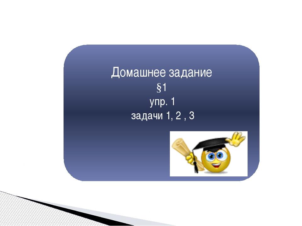 Домашнее задание §1 упр. 1 задачи 1, 2 , 3