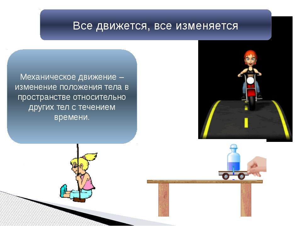 Все движется, все изменяется Механическое движение –изменение положения тела...