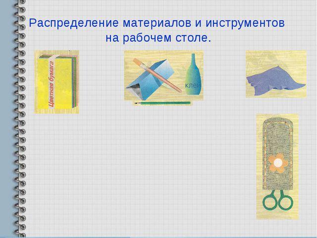 Распределение материалов и инструментов на рабочем столе.