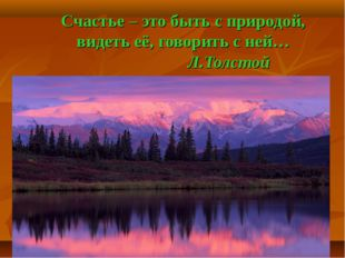 Счастье – это быть с природой, видеть её, говорить с ней… Л.Толстой