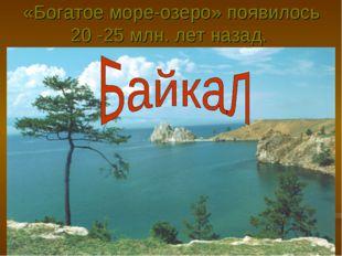 «Богатое море-озеро» появилось 20 -25 млн. лет назад.
