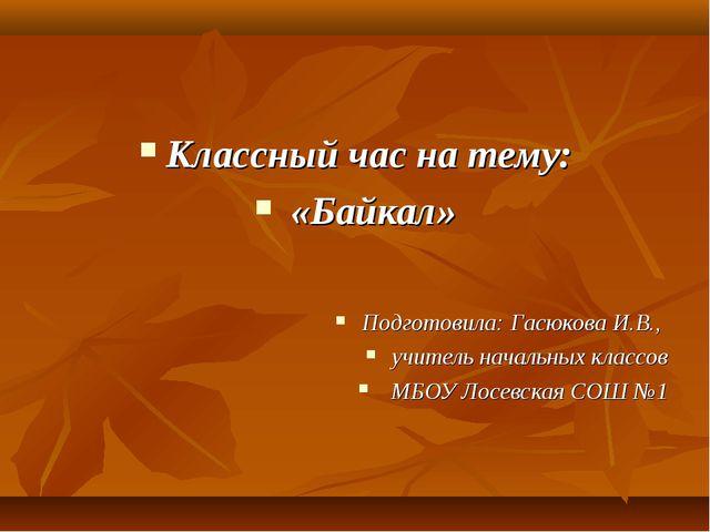 Классный час на тему: «Байкал» Подготовила: Гасюкова И.В., учитель начальных...