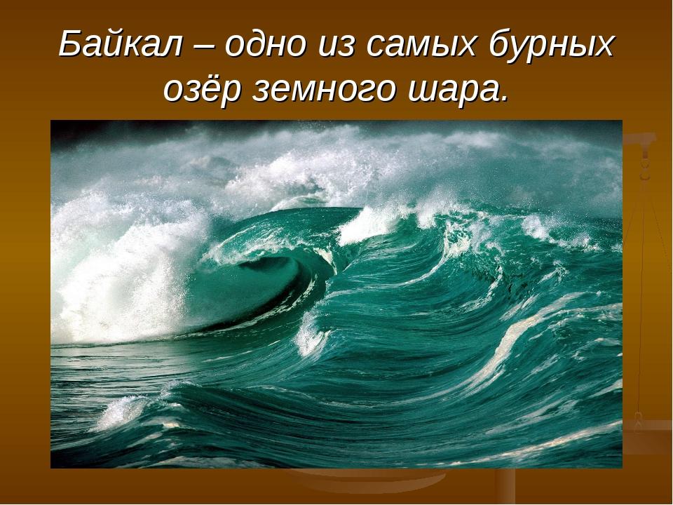 Байкал – одно из самых бурных озёр земного шара.