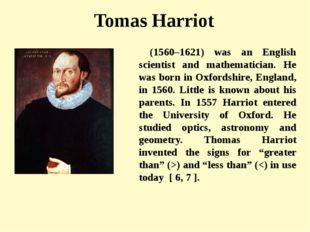 Tomas Harriot (1560–1621) was an English scientist and mathematician. He was