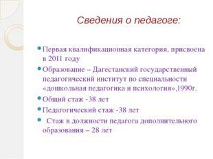 Сведения о педагоге: Первая квалификационная категория, присвоена в 2011 году