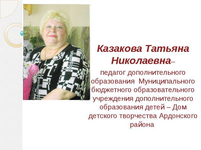 Казакова Татьяна Николаевна– педагог дополнительного образования Муниципальн...