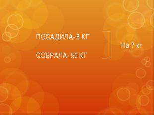 ПОСАДИЛА- 8 КГ СОБРАЛА- 50 КГ На ? кг
