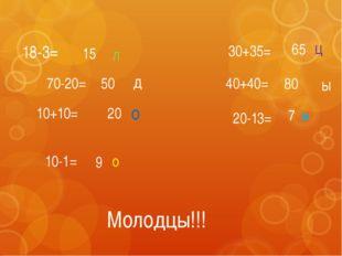 18-3= 70-20= 10+10= 10-1= 30+35= 40+40= 20-13= 15 50 20 9 65 80 7 м о л о д ц